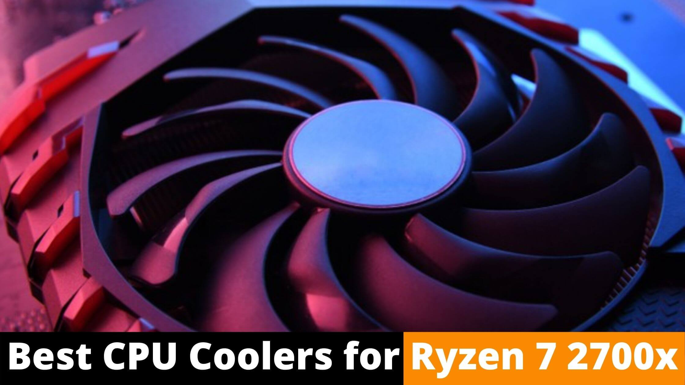 7 Best Cpu Cooler For Ryzen 7 2700x Techi Beast